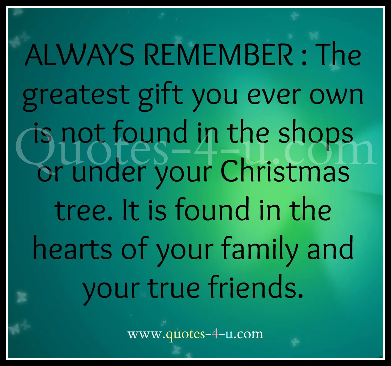 The Greatest Gift You Can Ever Own Is Not Found Under Your Christmas Tree.  Its Found In The Hearts Of Your Family And Your True Friends