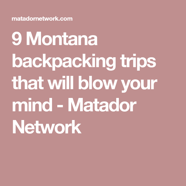 9 Montana backpacking trips that will blow your mind - Matador Network  Backpacking Trips 991e65cc854f4