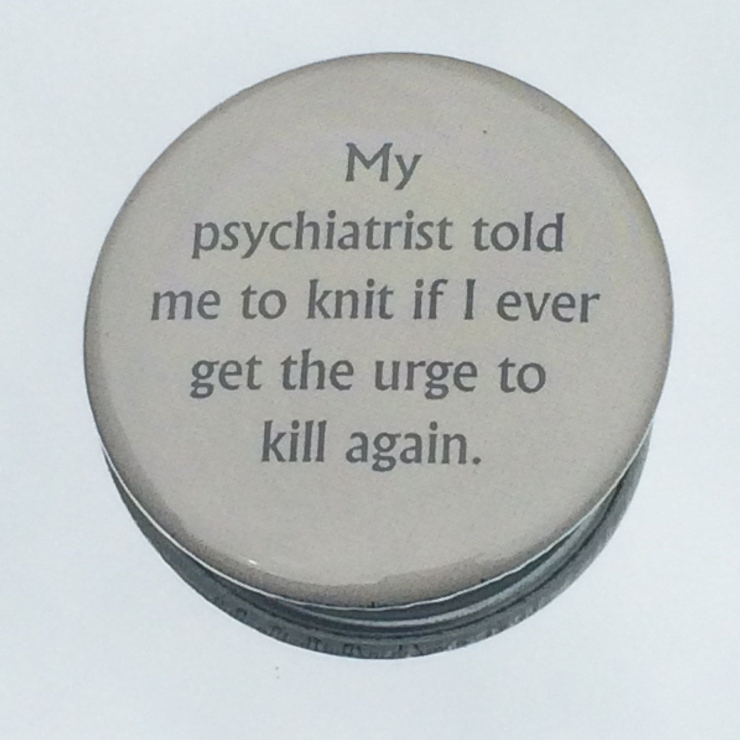 """1.50"""" Pinback button """"My psychiatrist told me to knit..."""" - pinned by pin4etsy.com"""