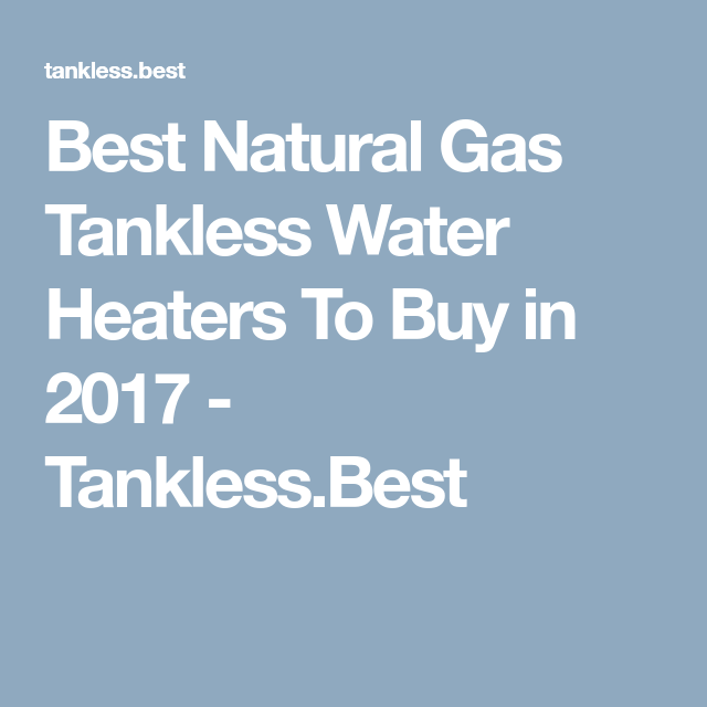 Best Natural Gas Tankless Water Heaters To Buy in 2017 Tankless