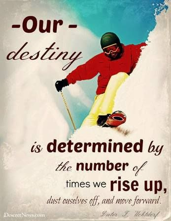 Our destiny is determined by the number of times we rise up, dust ourselves off, and move forward.