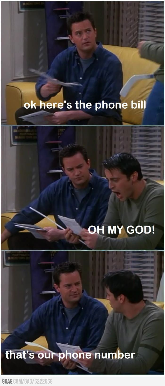 Chandler: Okay, here's the phone bill. Joey: OH MY GOD! Chandler: That's our phone number. Friends TV show quotes