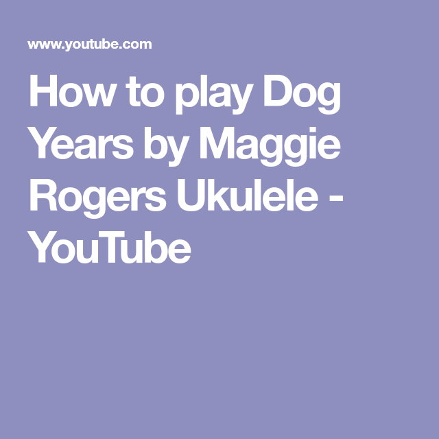 How To Play Dog Years By Maggie Rogers Ukulele Youtube I 2019