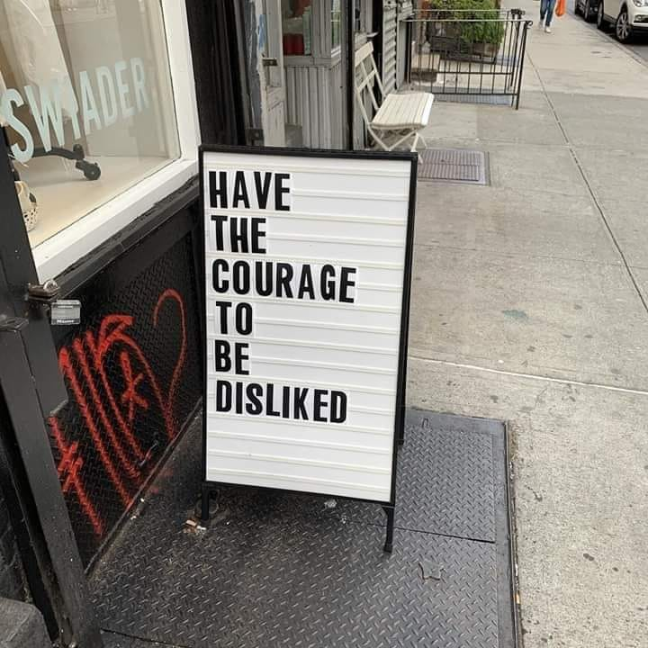 Have the courage to be 'disliked'.
