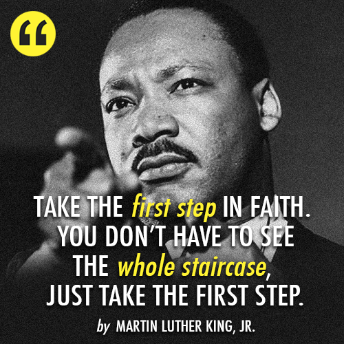 Take The First Step In Faith You Don T Have To See The Whole Staircase Just Take The First Martin Luther King Jr Quotes Mlk Quotes Martin Luther King Quotes