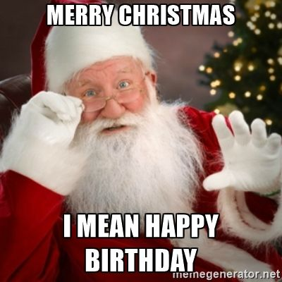 christmas birthday meme Merry Christmas I mean Happy Birthday   Santa claus | Meme  christmas birthday meme