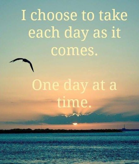 I Chose To Take Each Day As It Comes One Day At A Time Positive