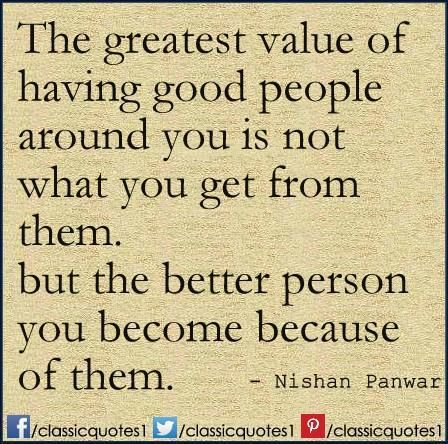 The Greatest Value Of Having Good People Around You Is Not What You