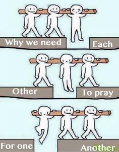 Why we need each other. . . to pray for one another. Amen.