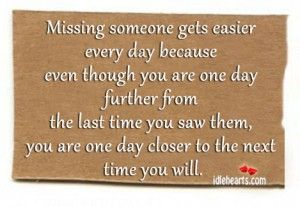 Missing someone gets easier every day, because even though you are one day further from the last time you saw them, you are one day closer to the next time you will.