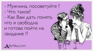 Аткрытка №405848: - Мужчина, посоветуйте ?  - Что такое?  - Как Вам дать понять  что я свободна  и готова пойти на  свидание !? - atkritka.com