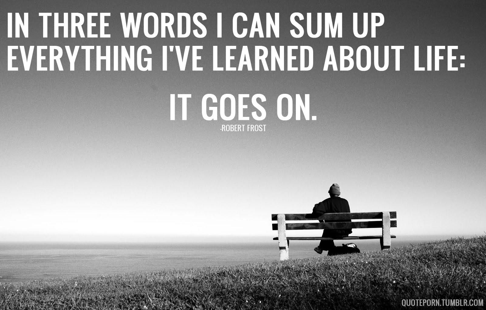 In Three Words I Can Sum Up Everything I Ve Learned About Life Robert Frost 1600x1021 Wise Quotes About Life Wisdom Quotes Life Words