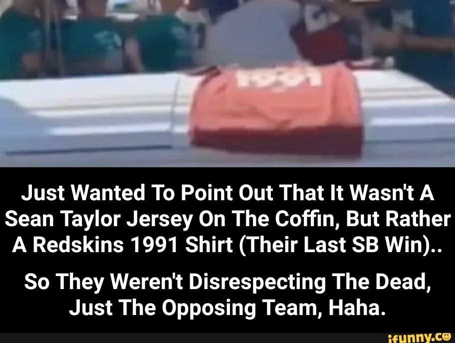 memes UrA9SaK17: 1 comment — iFunny Just Wanted To Point Out That It Wasn't A Sean Taylor Jersey On The Coffin, But Rather A Redskins 1991 Shirt (Their Last SB Win).. So They Weren't Disrespecting The Dead, Just The Opposing Team, Haha. - So They Weren't Disrespecting The Dead, Just The Opposing Team, Haha. – popular memes on the site