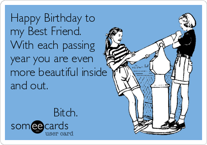 Happy Birthday to my Best Friend With each passing year you are – Funny Happy Birthday Cards for Friends
