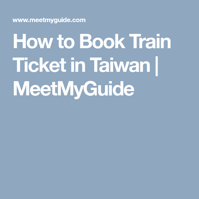 How to Book Train Ticket in Taiwan | MeetMyGuide | The great escape