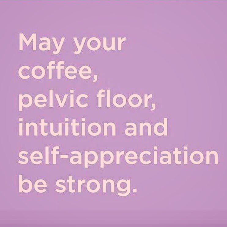 May your coffee, pelvic floor, intuition and self appreciation be