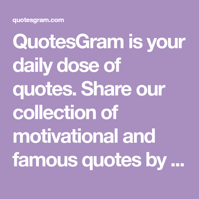 QuotesGram Is Your Daily Dose Of Quotes. Share Our