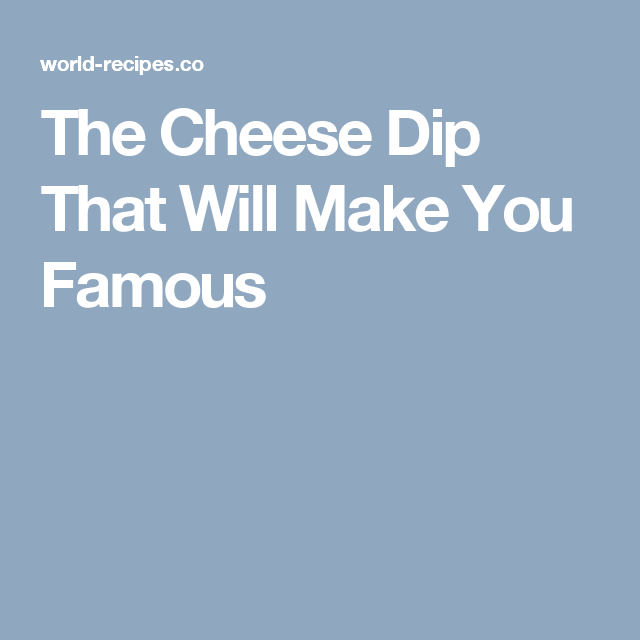 The Cheese Dip That Will Make You Famous