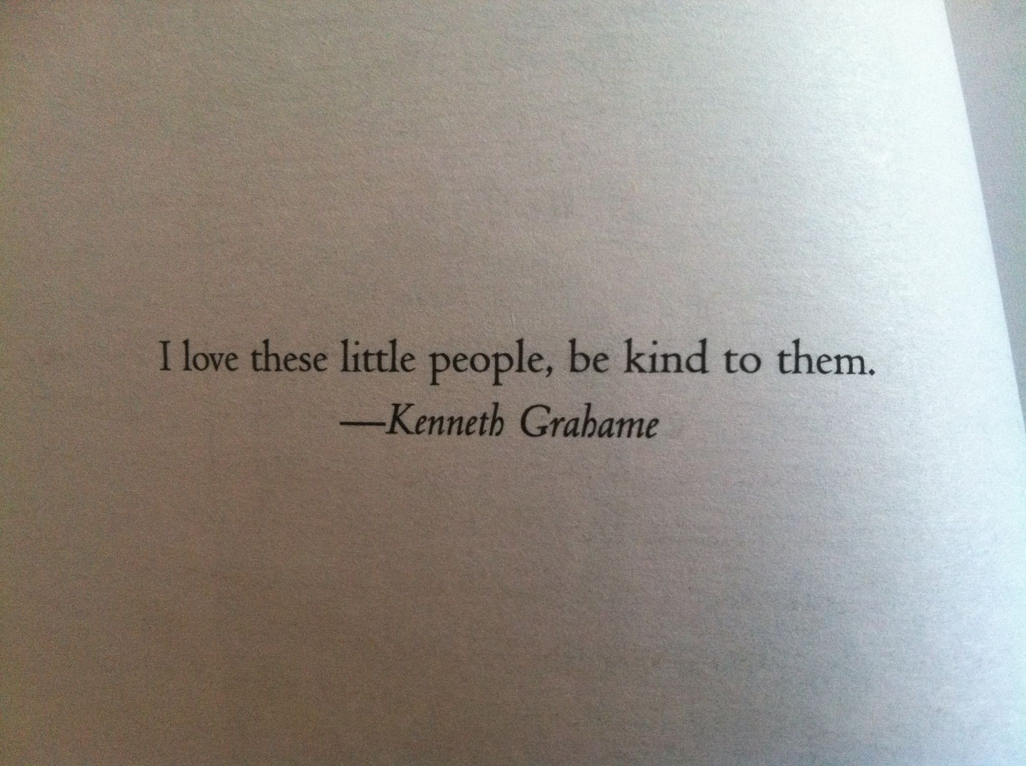 """""""I love these little people, be kind to them."""" -Kenneth Grahame"""