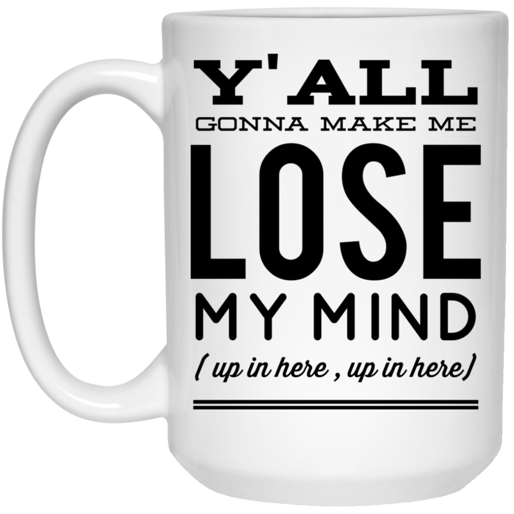 Y'all gonna make me lose my mind ( up in here , up in here )  Mug - 15oz