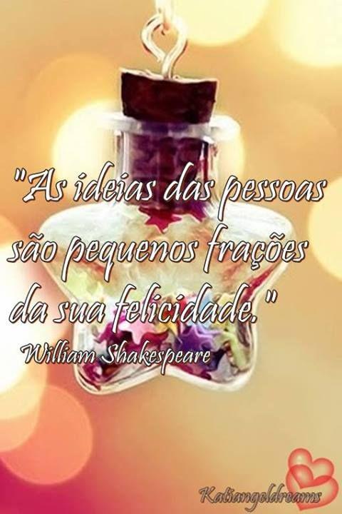 """""""As ideias das pessoas são pequenas frações da sua felicidade. """" William Shakespeare"""