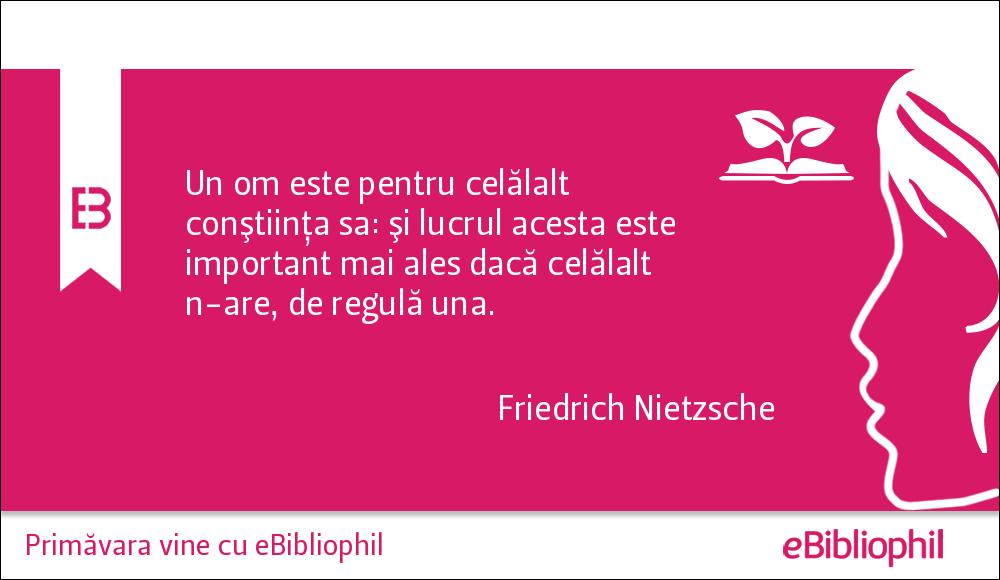 """""""Un om este pentru celălalt conştiinţa sa: şi lucrul acesta este important mai ales dacă celălalt n-are, de regulă una."""" Friedrich Nietzsche"""