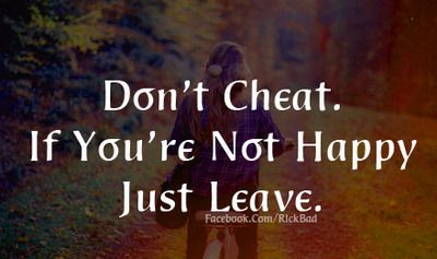 Don't cheat  If you're not happy just leave   WISE WORDS