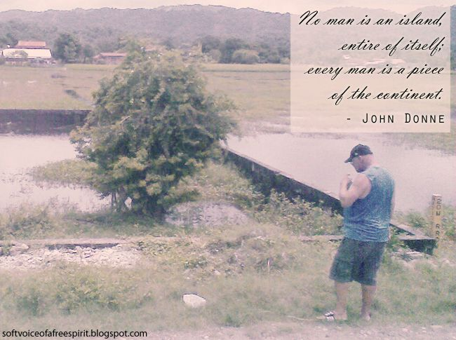 No man is an island, entire of itself; every man is a piece of the continent. - John Donne