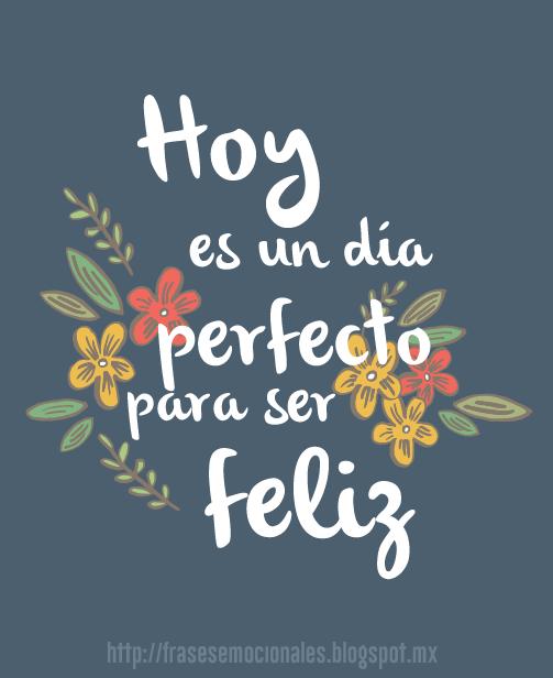 Hoy Es Un Día Perfecto Para Ser Feliz Frases Frases Pinterest