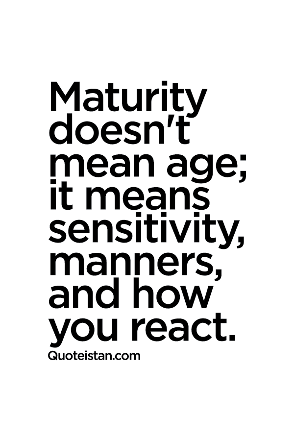 Maturity Doesnt Mean Age It Means Sensitivity Manners And How