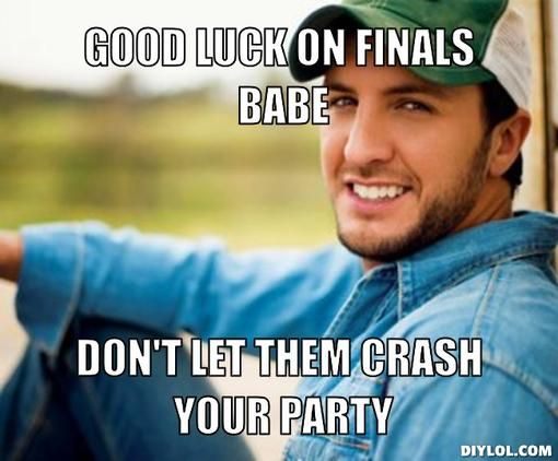 Good Luck On Finals Babe Don T Let Them Crash Your Party Luke Bryan Finals Motivation Luke Bryan Meme
