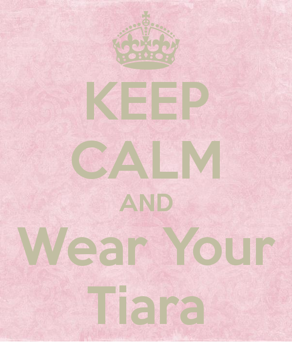 Keep Calm and Wear Your Tiara