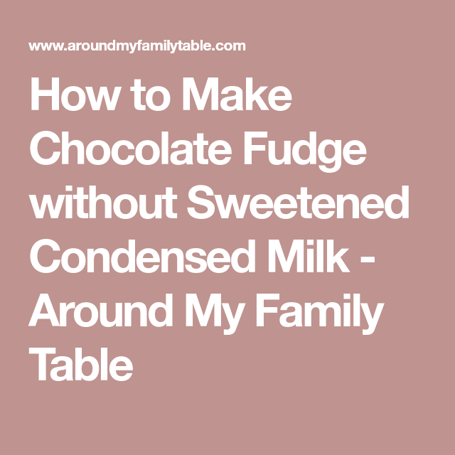 How to Make Chocolate Fudge without Sweetened Condensed Milk - Around My Family Table