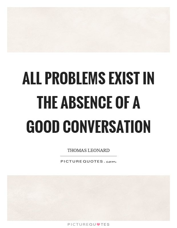 All Problems Exist In The Absence Of A Good Conversation Good Interesting Conversation Quotes