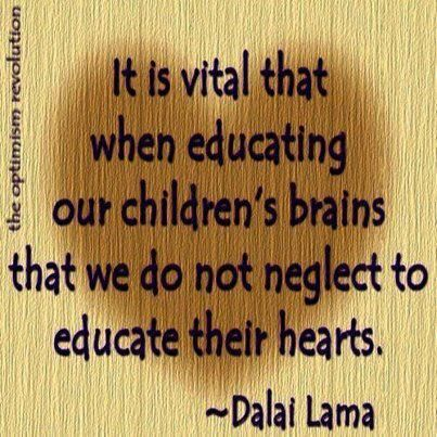 """""""It is vital that when educating our children's brains that we do not neglect to educate their hearts."""" Dalai Lama"""