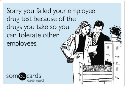 Sorry you failed your employee drug test because of the drugs you – Email Birthday Cards Funny