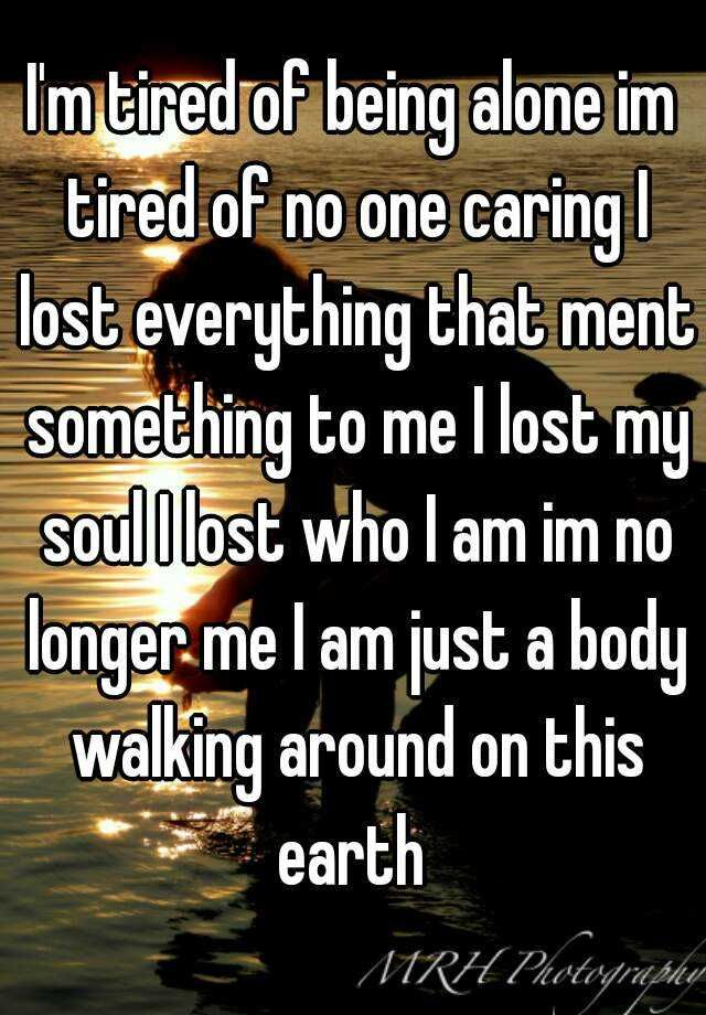 I\'m tired of being alone im tired of no one caring I lost ...