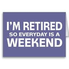 cf11c8925 I'm Retired so everyday is a Weekend. | Monday Tuesday Wednesday ...