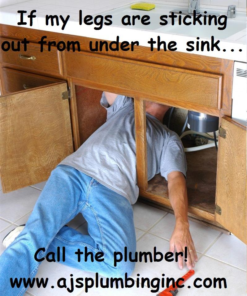 If my legs are sticking out from under the sink Call the Plumber