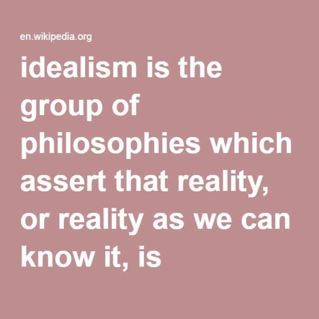 Idealism Is The Group Of Philosophies Which Assert That Reality