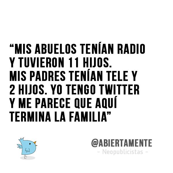 """""""Mis abuelos tenían radio y tuvieron 11 hijos. Mis padres tenían tele y 2 hijos. Yo tengo twitter y me parece que aquí termina la familia"""" - @AbiertaMente  #Frases"""