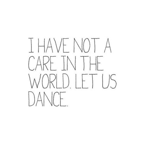 When I Am Dancing I Have Not A Care In The World Quotes Sayings Words