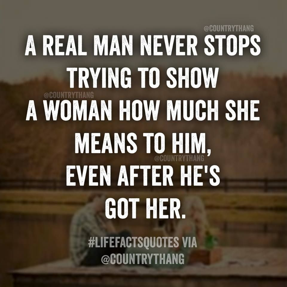 A Real Man Never Stops Trying To Show A Woman How Much She