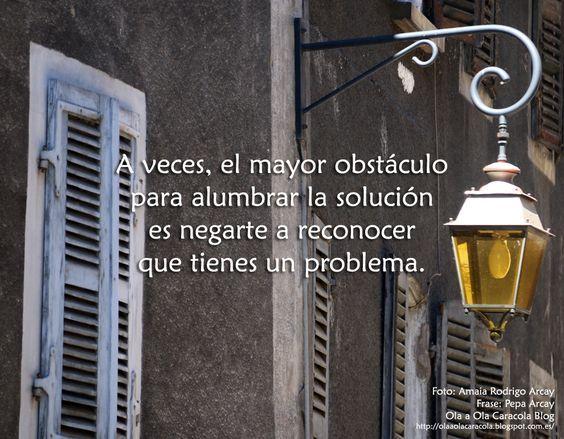 ... A veces, el mayor obstáculo para alumbrar la solución es negarte a reconocer que tienes un problema.