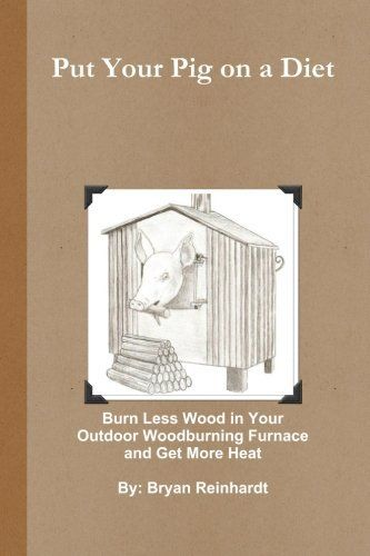 Put Your Pig On A Diet How To Burn Less Wood In Your Outdoor Woodburning Furnace And Get More Heat By Mr Bryan Reinhardt 16 Wood Furnace Furnace Bryan Wood