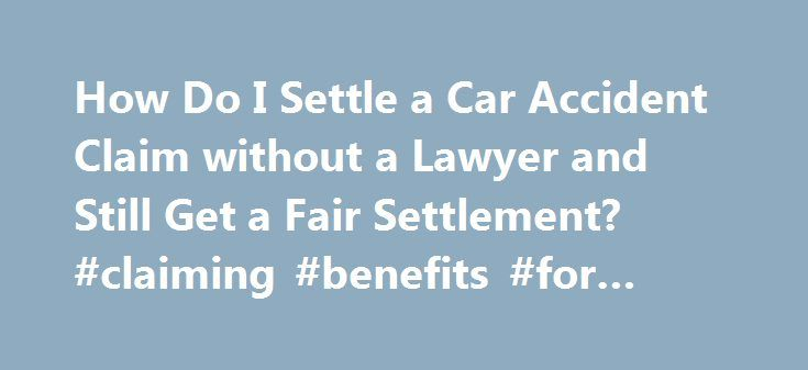 How Do I Settle A Car Accident Claim Without A Lawyer And Still Get A Fair