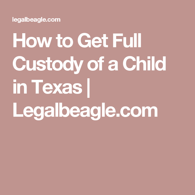 How To Get Full Custody Of A Child In Texas Legalbeagle Com Child Custody Custody Child Custody Laws