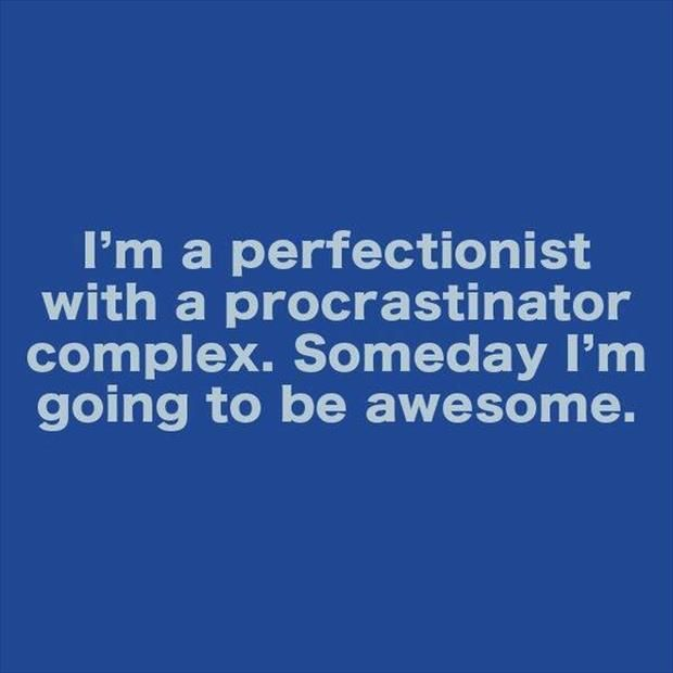 I'm a perfectionist with a procrastinator complex. Someday I'm gonna be awesome.