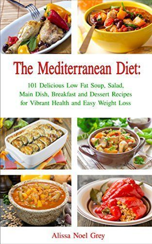 The Mediterranean Diet: 101 Delicious Low Fat Soup, Salad, Main Dish, Breakfast and Dessert Recipes for Better Health and Natural Weight Loss (Healthy Weight Loss Diets Book 2 - Mediterranean Diet: 101 Delicious Low Fat Soup, Salad, Main Dish, Breakfast and Dessert Recipes for Better Health and Natural Weight Loss (Healthy Weight Loss Diets Book 2 -