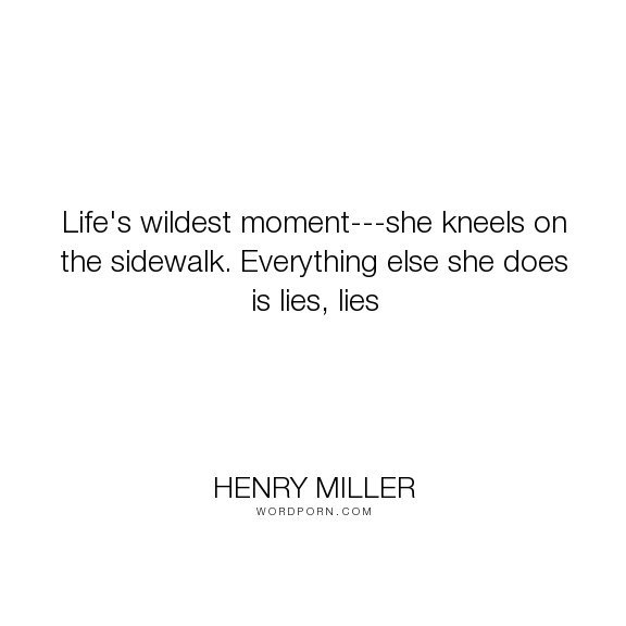 "Henry Miller - ""Life's wildest moment---she kneels on the sidewalk. Everything else she does is lies,..."". truth, lies"